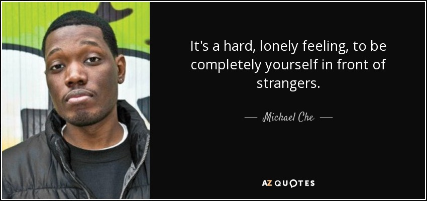 It's a hard, lonely feeling, to be completely yourself in front of strangers. - Michael Che