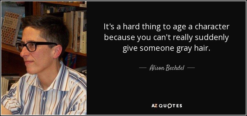 It's a hard thing to age a character because you can't really suddenly give someone gray hair. - Alison Bechdel