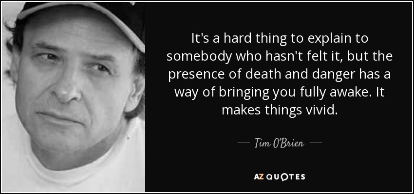 It's a hard thing to explain to somebody who hasn't felt it, but the presence of death and danger has a way of bringing you fully awake. It makes things vivid. - Tim O'Brien