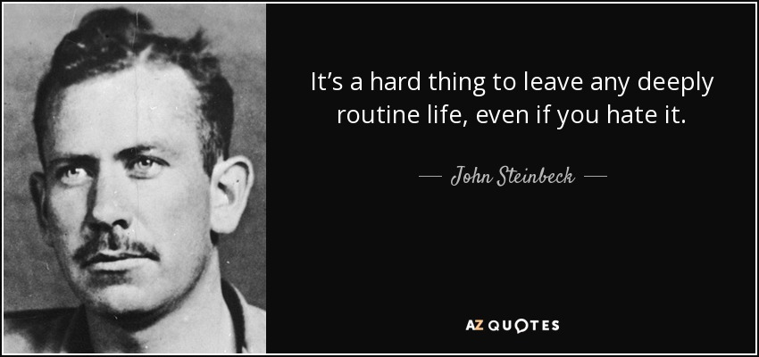 It's a hard thing to leave any deeply routine life, even if you hate it. - John Steinbeck