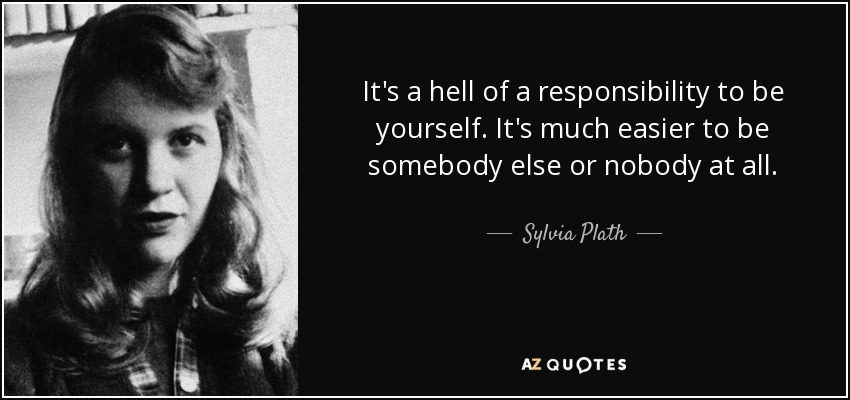 It's a hell of a responsibility to be yourself. It's much easier to be somebody else or nobody at all. - Sylvia Plath