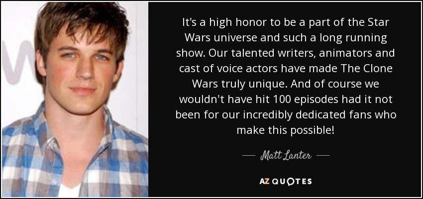 It's a high honor to be a part of the Star Wars universe and such a long running show. Our talented writers, animators and cast of voice actors have made The Clone Wars truly unique. And of course we wouldn't have hit 100 episodes had it not been for our incredibly dedicated fans who make this possible! - Matt Lanter