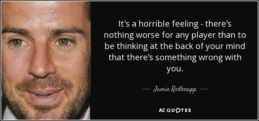 It's a horrible feeling - there's nothing worse for any player than to be thinking at the back of your mind that there's something wrong with you. - Jamie Redknapp