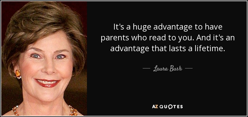 It's a huge advantage to have parents who read to you. And it's an advantage that lasts a lifetime. - Laura Bush