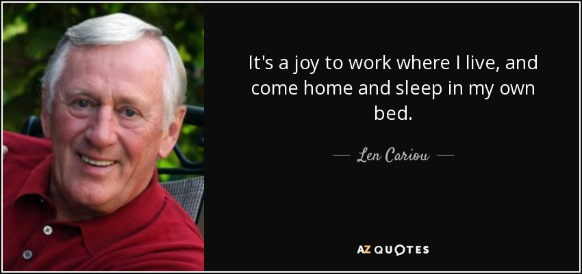 It's a joy to work where I live, and come home and sleep in my own bed. - Len Cariou