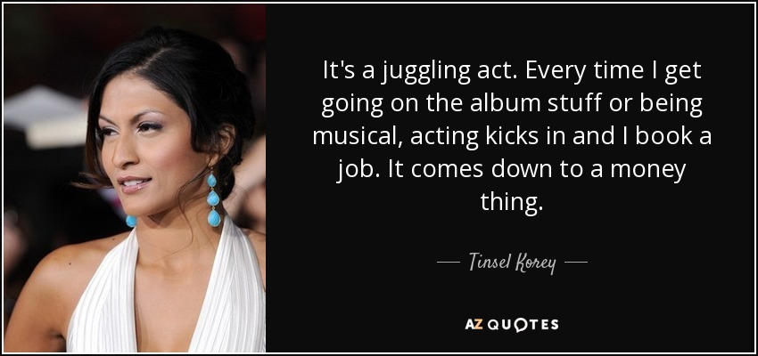 It's a juggling act. Every time I get going on the album stuff or being musical, acting kicks in and I book a job. It comes down to a money thing. - Tinsel Korey