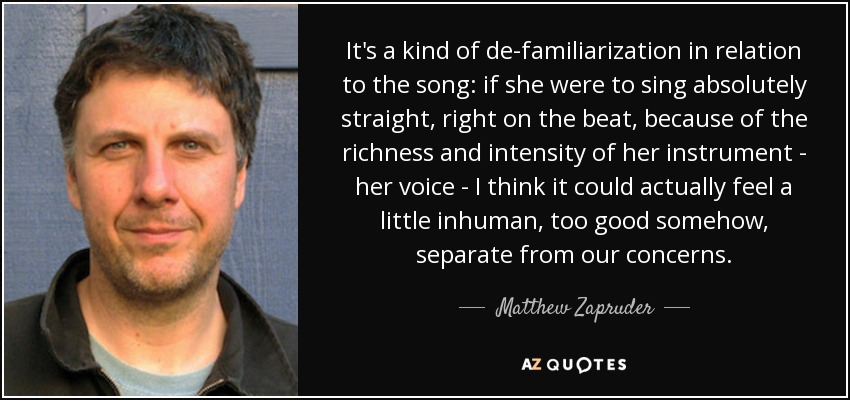 It's a kind of de-familiarization in relation to the song: if she were to sing absolutely straight, right on the beat, because of the richness and intensity of her instrument - her voice - I think it could actually feel a little inhuman, too good somehow, separate from our concerns. - Matthew Zapruder