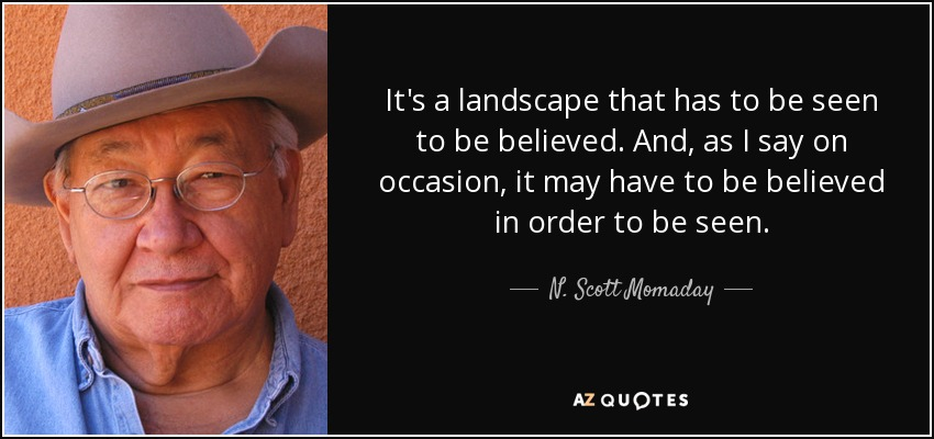 It's a landscape that has to be seen to be believed. And, as I say on occasion, it may have to be believed in order to be seen. - N. Scott Momaday