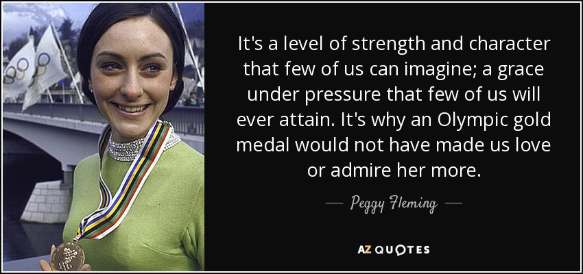 It's a level of strength and character that few of us can imagine; a grace under pressure that few of us will ever attain. It's why an Olympic gold medal would not have made us love or admire her more. - Peggy Fleming