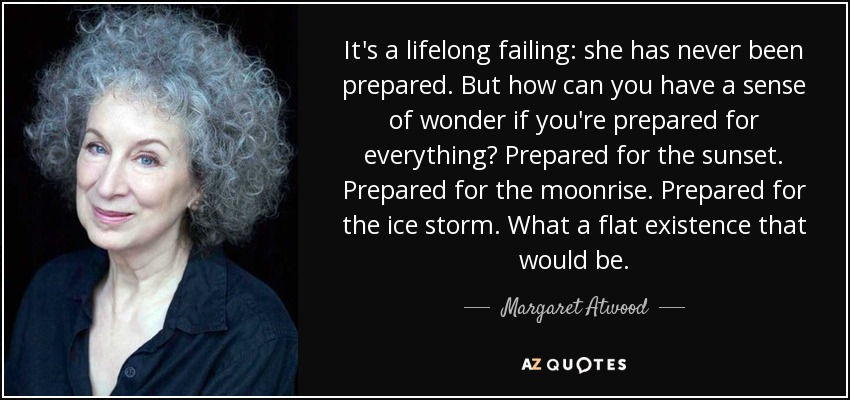 It's a lifelong failing: she has never been prepared. But how can you have a sense of wonder if you're prepared for everything? Prepared for the sunset. Prepared for the moonrise. Prepared for the ice storm. What a flat existence that would be. - Margaret Atwood