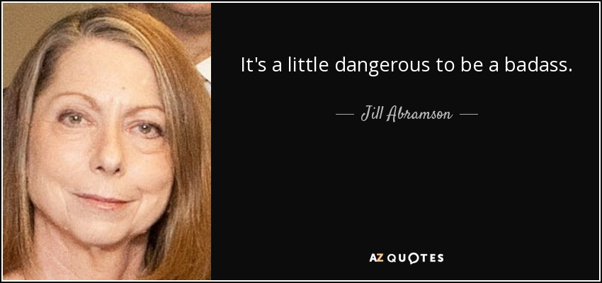 It's a little dangerous to be a badass. - Jill Abramson