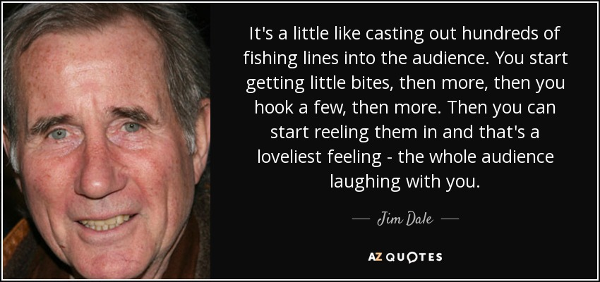 It's a little like casting out hundreds of fishing lines into the audience. You start getting little bites, then more, then you hook a few, then more. Then you can start reeling them in and that's a loveliest feeling - the whole audience laughing with you. - Jim Dale