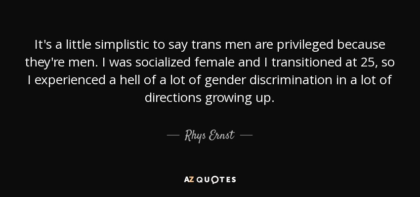 It's a little simplistic to say trans men are privileged because they're men. I was socialized female and I transitioned at 25, so I experienced a hell of a lot of gender discrimination in a lot of directions growing up. - Rhys Ernst