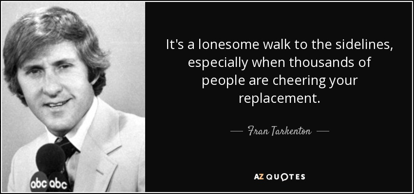 It's a lonesome walk to the sidelines, especially when thousands of people are cheering your replacement. - Fran Tarkenton