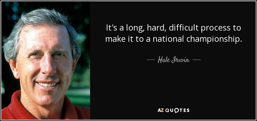 It's a long, hard, difficult process to make it to a national championship. - Hale Irwin