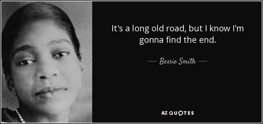 It's a long old road, but I know I'm gonna find the end. - Bessie Smith