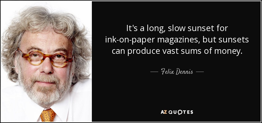 It's a long, slow sunset for ink-on-paper magazines, but sunsets can produce vast sums of money. - Felix Dennis