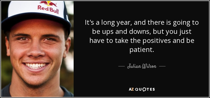 It's a long year, and there is going to be ups and downs, but you just have to take the positives and be patient. - Julian Wilson