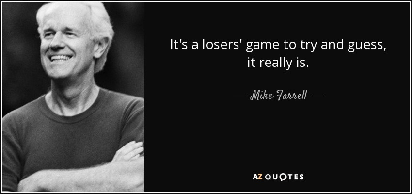 It's a losers' game to try and guess, it really is. - Mike Farrell