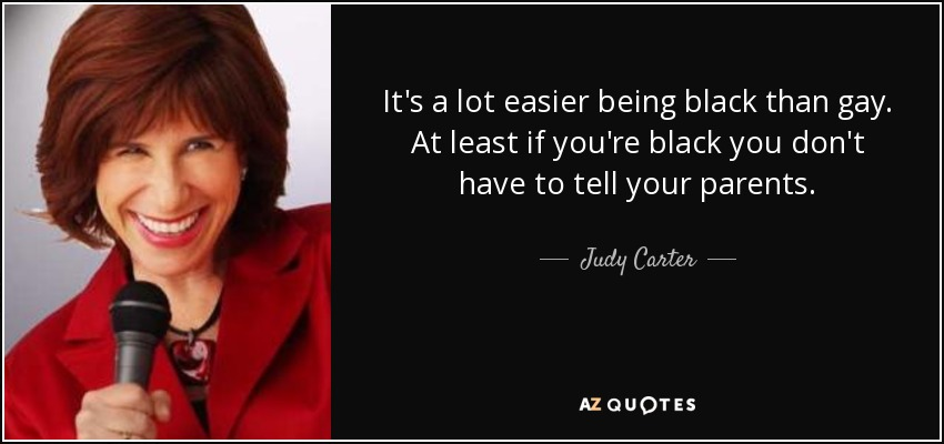 It's a lot easier being black than gay. At least if you're black you don't have to tell your parents. - Judy Carter