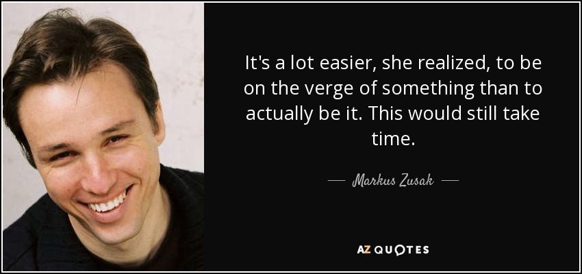 It's a lot easier, she realized, to be on the verge of something than to actually be it. This would still take time. - Markus Zusak
