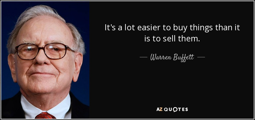 It's a lot easier to buy things than it is to sell them. - Warren Buffett