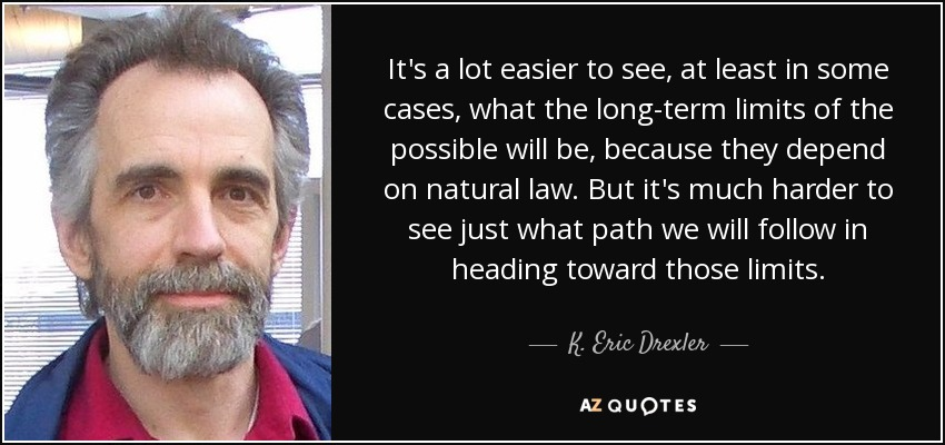 It's a lot easier to see, at least in some cases, what the long-term limits of the possible will be, because they depend on natural law. But it's much harder to see just what path we will follow in heading toward those limits. - K. Eric Drexler