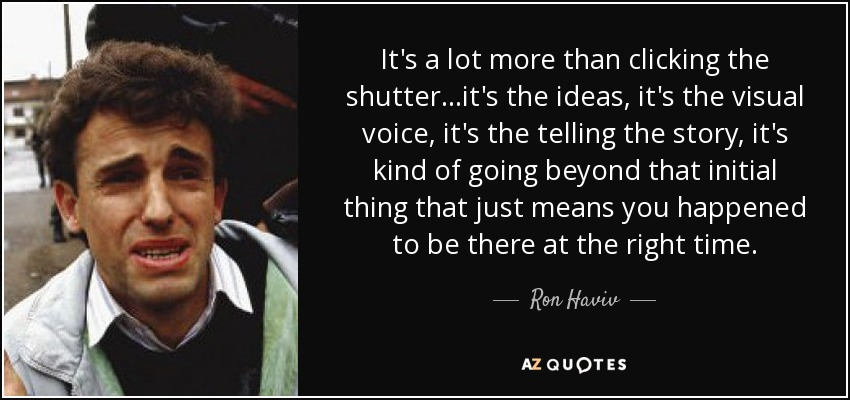 It's a lot more than clicking the shutter...it's the ideas, it's the visual voice, it's the telling the story, it's kind of going beyond that initial thing that just means you happened to be there at the right time. - Ron Haviv