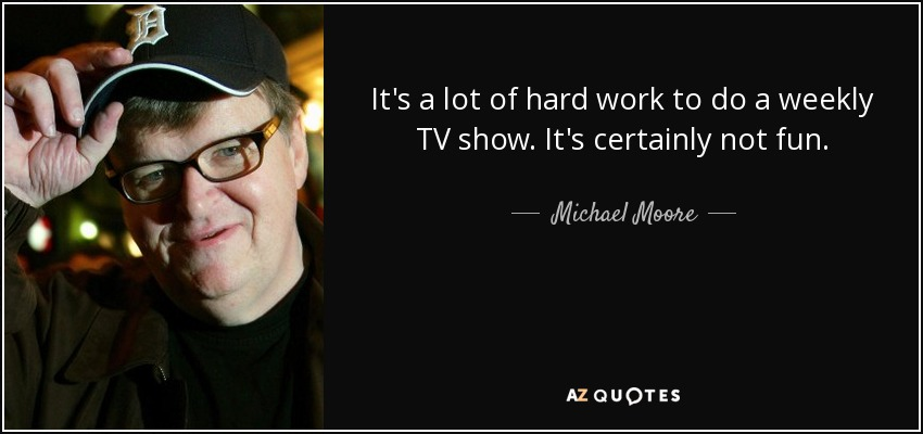 It's a lot of hard work to do a weekly TV show. It's certainly not fun. - Michael Moore