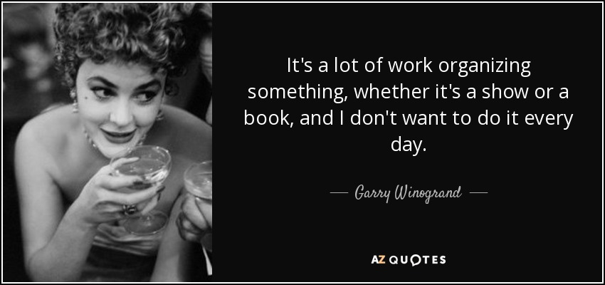 It's a lot of work organizing something, whether it's a show or a book, and I don't want to do it every day. - Garry Winogrand
