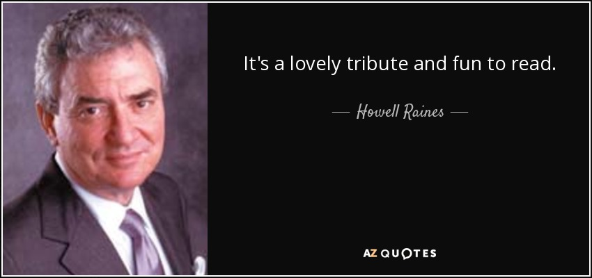 It's a lovely tribute and fun to read. - Howell Raines