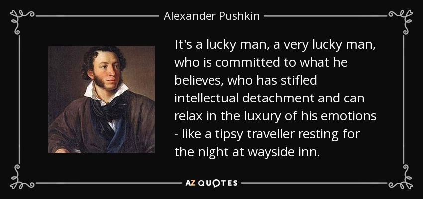 It's a lucky man, a very lucky man, who is committed to what he believes, who has stifled intellectual detachment and can relax in the luxury of his emotions - like a tipsy traveller resting for the night at wayside inn. - Alexander Pushkin