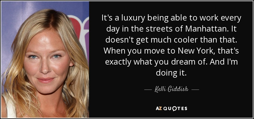 It's a luxury being able to work every day in the streets of Manhattan. It doesn't get much cooler than that. When you move to New York, that's exactly what you dream of. And I'm doing it. - Kelli Giddish