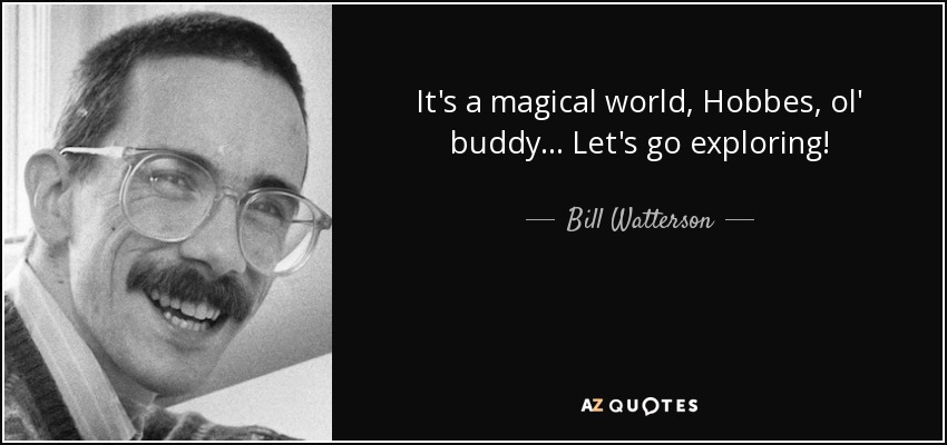 It's a magical world, Hobbes, ol' buddy... Let's go exploring! - Bill Watterson