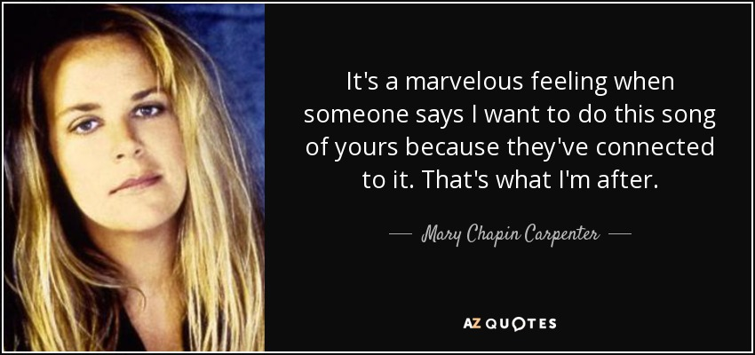 It's a marvelous feeling when someone says I want to do this song of yours because they've connected to it. That's what I'm after. - Mary Chapin Carpenter