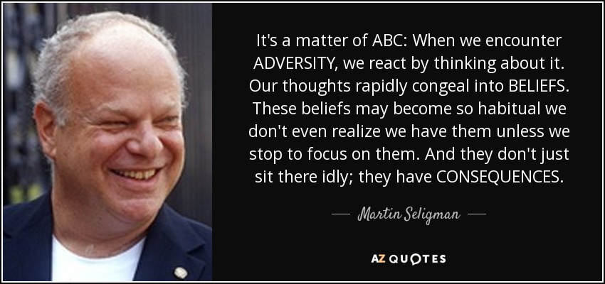 It's a matter of ABC: When we encounter ADVERSITY, we react by thinking about it. Our thoughts rapidly congeal into BELIEFS. These beliefs may become so habitual we don't even realize we have them unless we stop to focus on them. And they don't just sit there idly; they have CONSEQUENCES. - Martin Seligman
