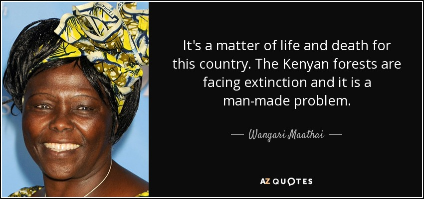 It's a matter of life and death for this country. The Kenyan forests are facing extinction and it is a man-made problem. - Wangari Maathai