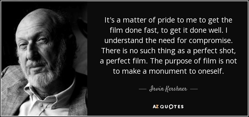 It's a matter of pride to me to get the film done fast, to get it done well. I understand the need for compromise. There is no such thing as a perfect shot, a perfect film. The purpose of film is not to make a monument to oneself. - Irvin Kershner
