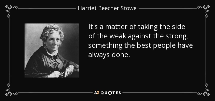 It's a matter of taking the side of the weak against the strong, something the best people have always done. - Harriet Beecher Stowe