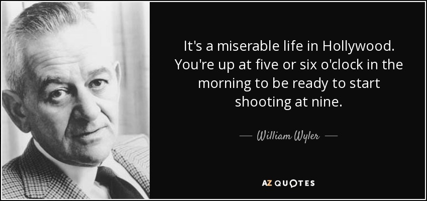 It's a miserable life in Hollywood. You're up at five or six o'clock in the morning to be ready to start shooting at nine. - William Wyler