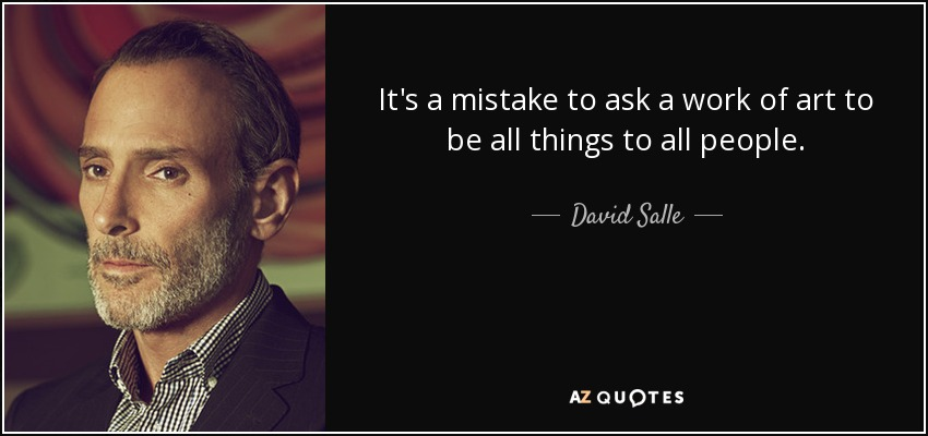 It's a mistake to ask a work of art to be all things to all people. - David Salle