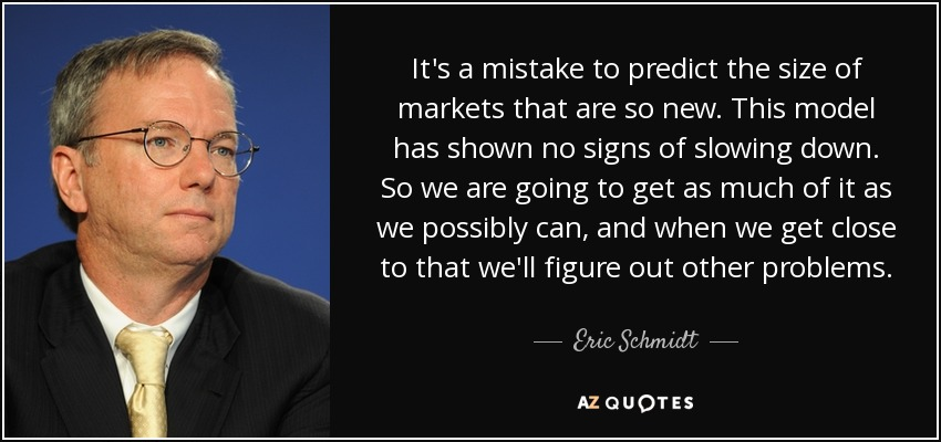 It's a mistake to predict the size of markets that are so new. This model has shown no signs of slowing down. So we are going to get as much of it as we possibly can, and when we get close to that we'll figure out other problems. - Eric Schmidt