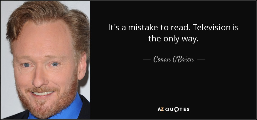 It's a mistake to read. Television is the only way. - Conan O'Brien