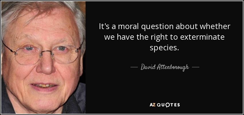 It's a moral question about whether we have the right to exterminate species. - David Attenborough