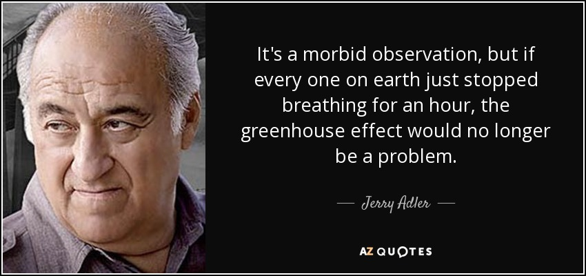 It's a morbid observation, but if every one on earth just stopped breathing for an hour, the greenhouse effect would no longer be a problem. - Jerry Adler