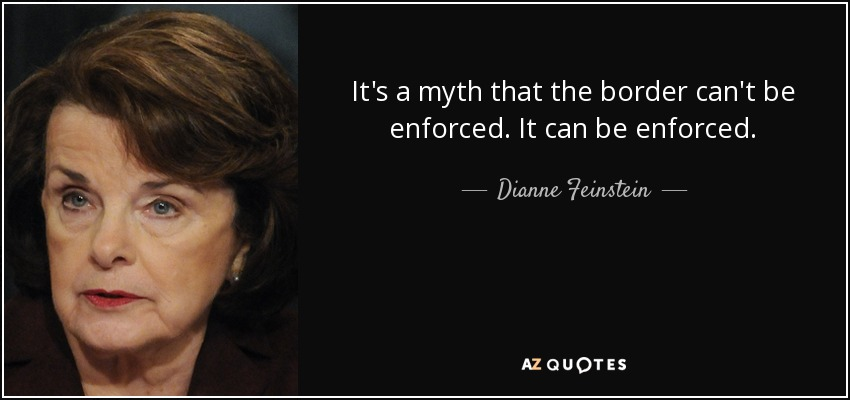 It's a myth that the border can't be enforced. It can be enforced. - Dianne Feinstein