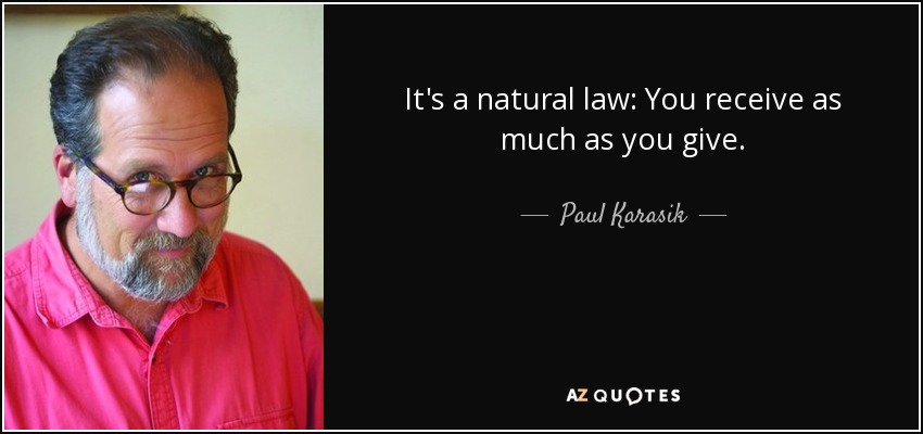 It's a natural law: You receive as much as you give. - Paul Karasik