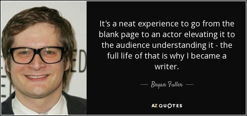 It's a neat experience to go from the blank page to an actor elevating it to the audience understanding it - the full life of that is why I became a writer. - Bryan Fuller
