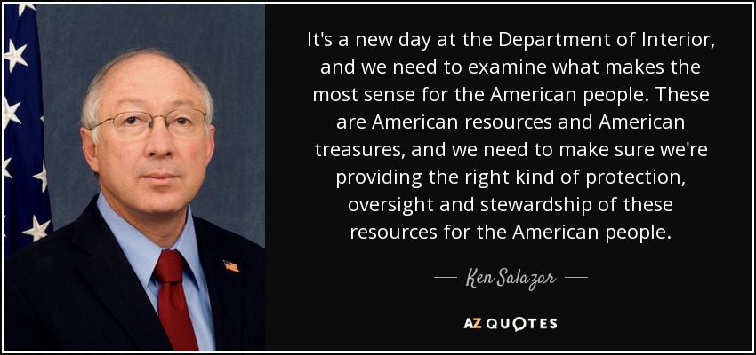 It's a new day at the Department of Interior, and we need to examine what makes the most sense for the American people. These are American resources and American treasures, and we need to make sure we're providing the right kind of protection, oversight and stewardship of these resources for the American people. - Ken Salazar