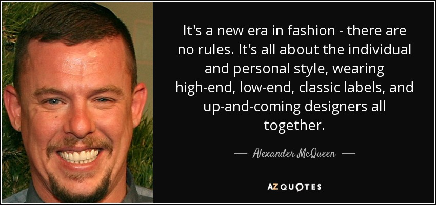 It's a new era in fashion - there are no rules. It's all about the individual and personal style, wearing high-end, low-end, classic labels, and up-and-coming designers all together. - Alexander McQueen